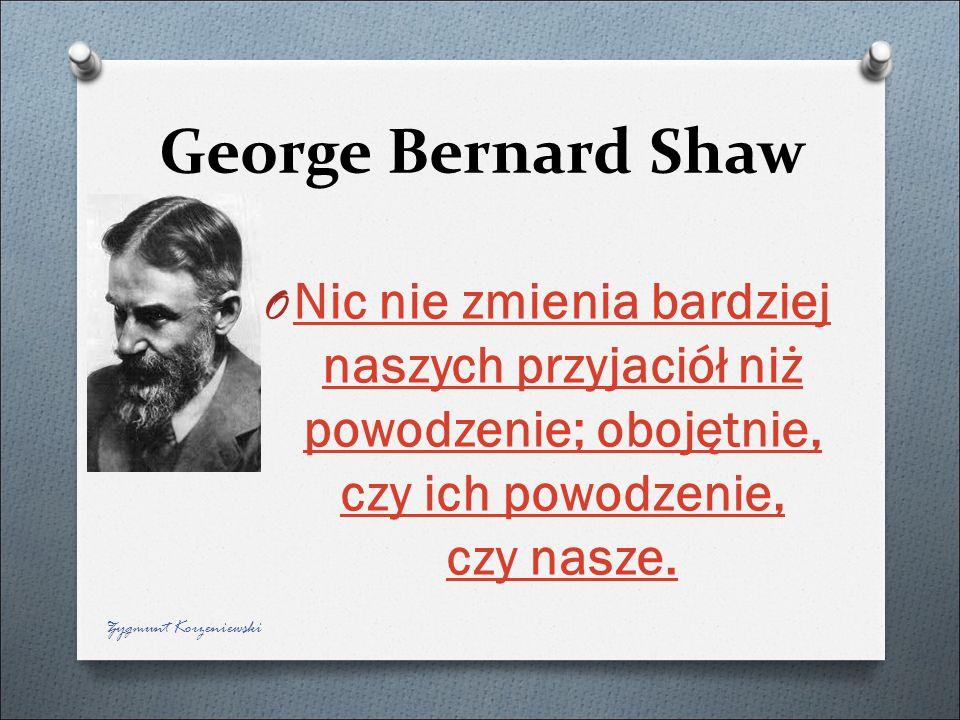 George Bernard Shaw Nic nie zmienia bardziej naszych przyjaciół niż powodzenie; obojętnie, czy ich powodzenie, czy nasze.
