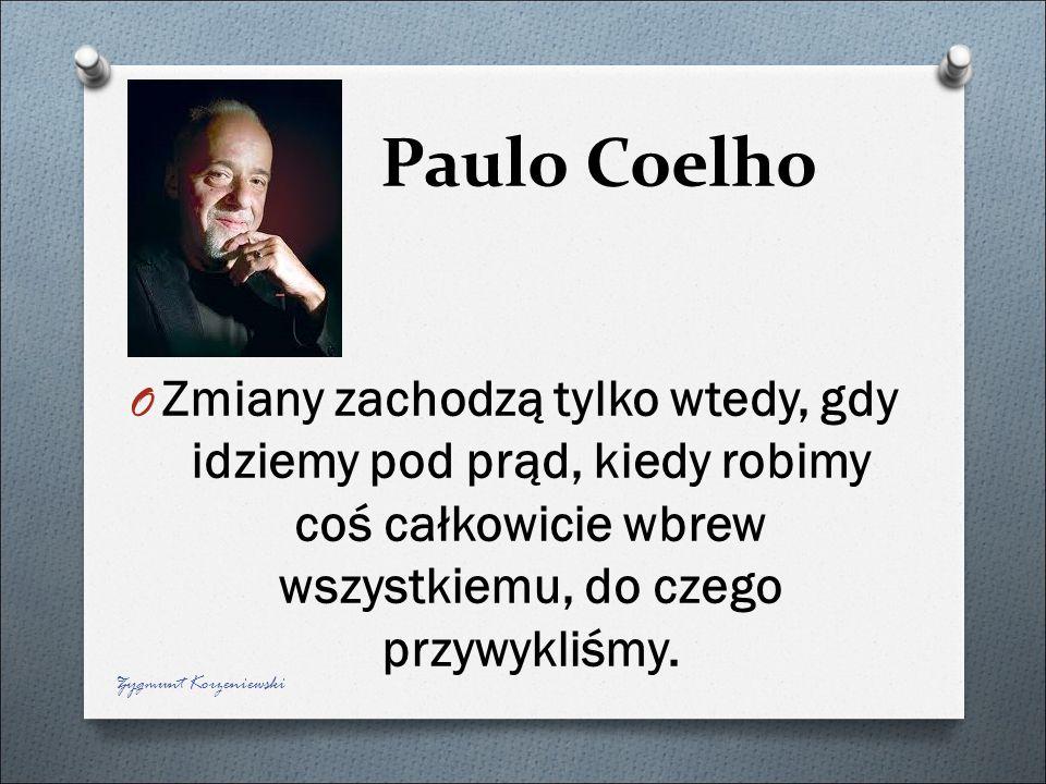 Paulo Coelho Zmiany zachodzą tylko wtedy, gdy idziemy pod prąd, kiedy robimy coś całkowicie wbrew wszystkiemu, do czego przywykliśmy.