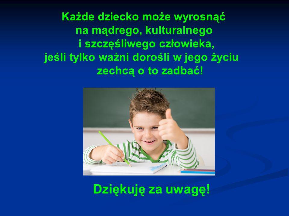 Każde dziecko może wyrosnąć na mądrego, kulturalnego i szczęśliwego człowieka, jeśli tylko ważni dorośli w jego życiu zechcą o to zadbać!