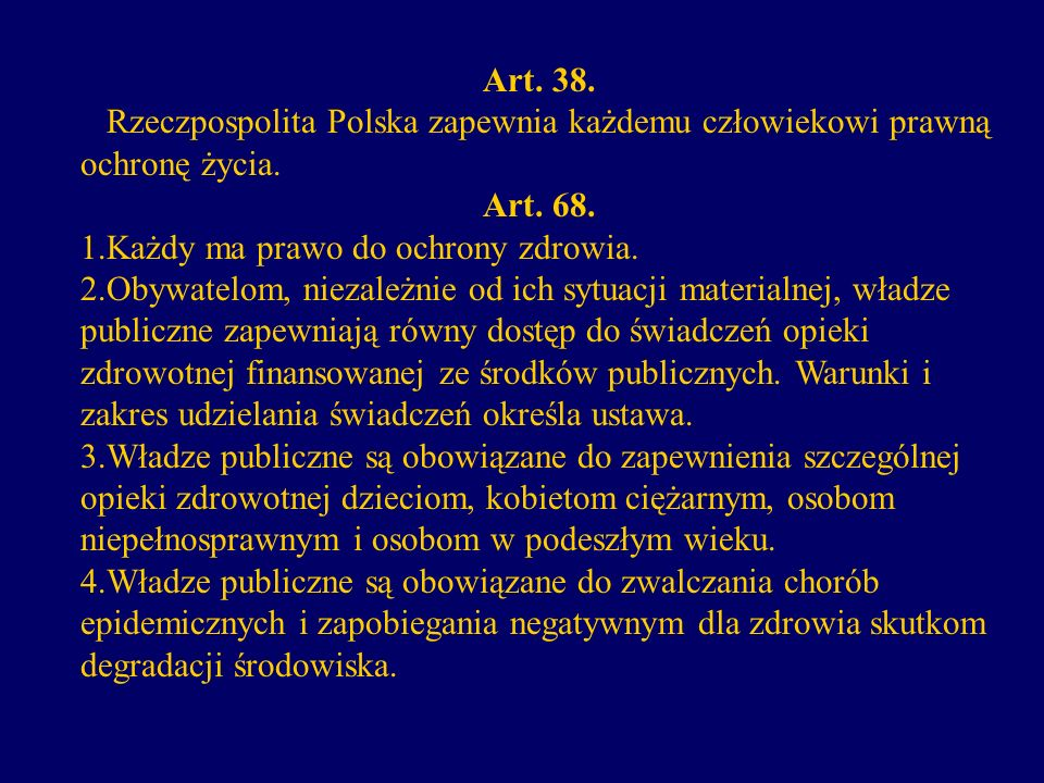 Art. 38. Rzeczpospolita Polska zapewnia każdemu człowiekowi prawną ochronę życia. Art. 68. 1.Każdy ma prawo do ochrony zdrowia.