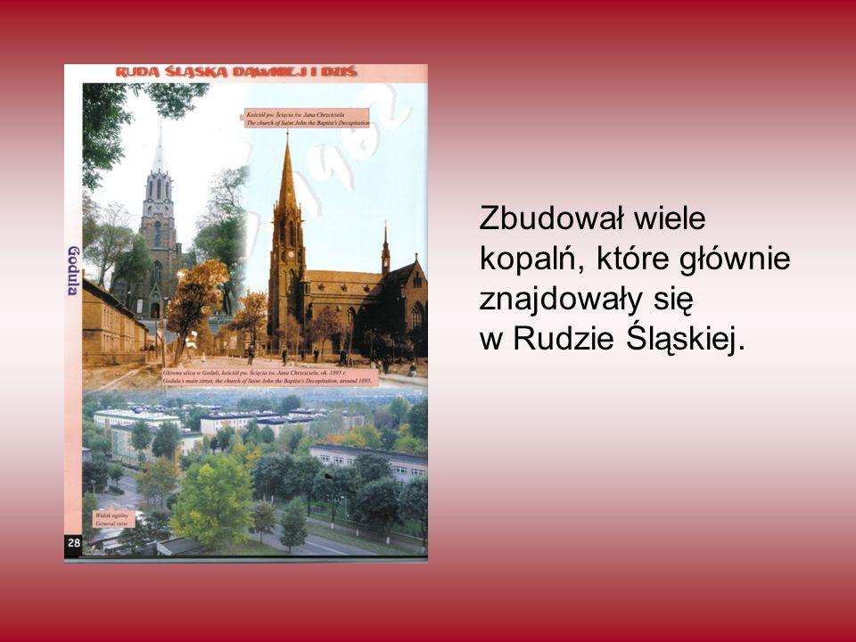 Zbudował wiele kopalń, które głównie znajdowały się w Rudzie Śląskiej.