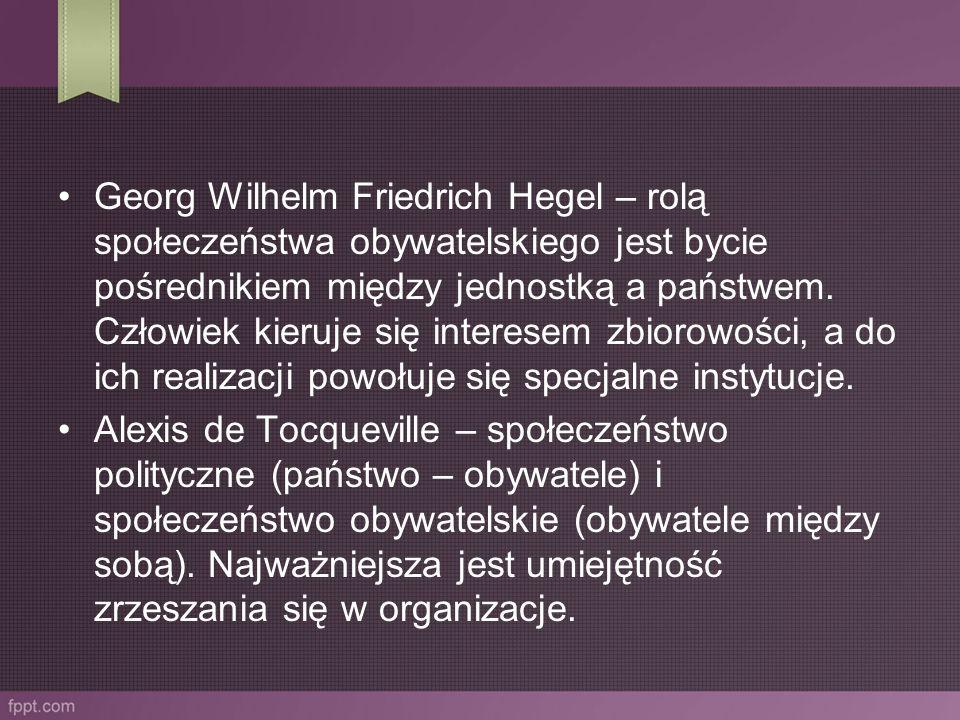 Georg Wilhelm Friedrich Hegel – rolą społeczeństwa obywatelskiego jest bycie pośrednikiem między jednostką a państwem. Człowiek kieruje się interesem zbiorowości, a do ich realizacji powołuje się specjalne instytucje.