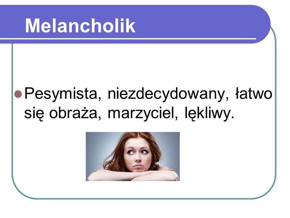 Melancholik Pesymista, niezdecydowany, łatwo się obraża, marzyciel, lękliwy.