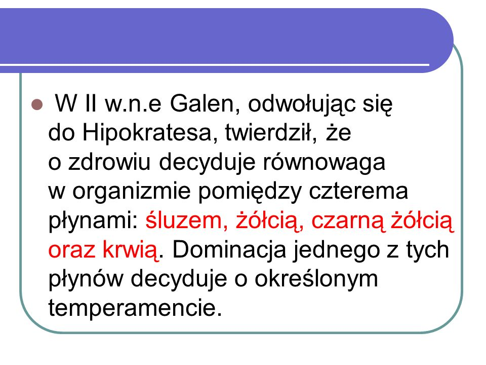W II w.n.e Galen, odwołując się do Hipokratesa, twierdził, że o zdrowiu decyduje równowaga w organizmie pomiędzy czterema płynami: śluzem, żółcią, czarną żółcią oraz krwią.