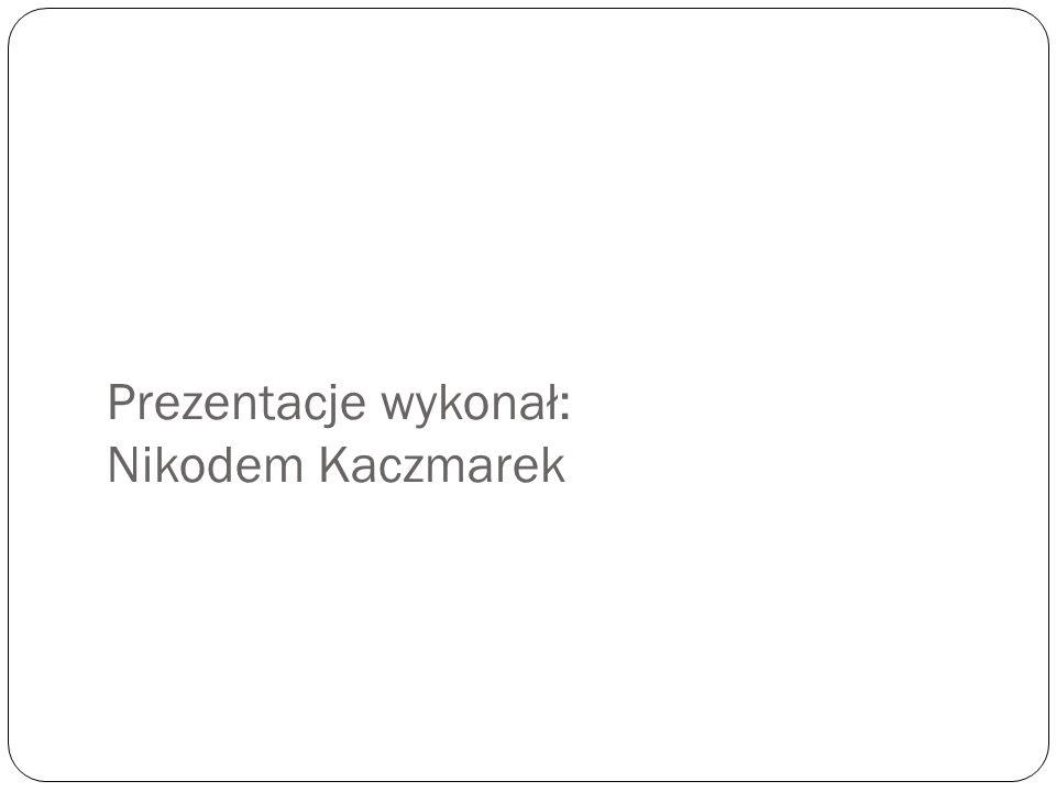 Prezentacje wykonał: Nikodem Kaczmarek