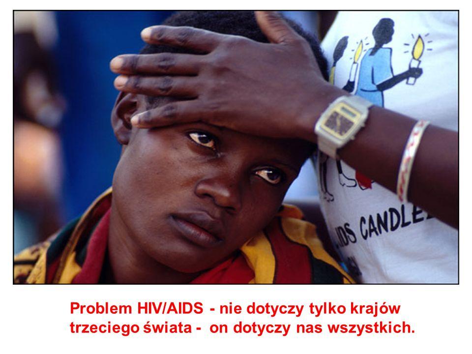 Problem HIV/AIDS - nie dotyczy tylko krajów trzeciego świata - on dotyczy nas wszystkich.