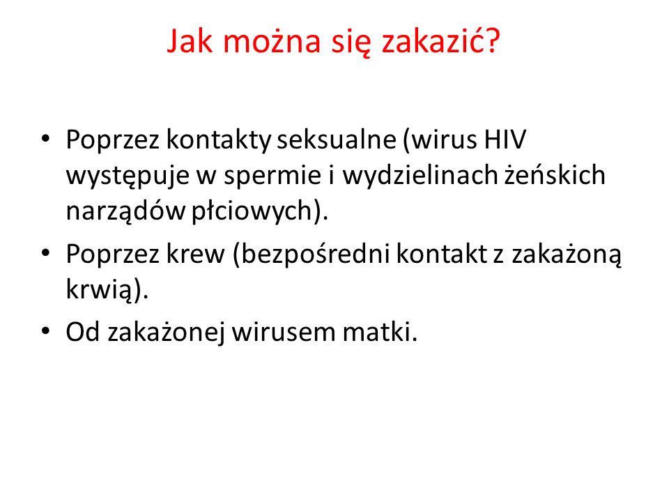 Jak można się zakazić Poprzez kontakty seksualne (wirus HIV występuje w spermie i wydzielinach żeńskich narządów płciowych).