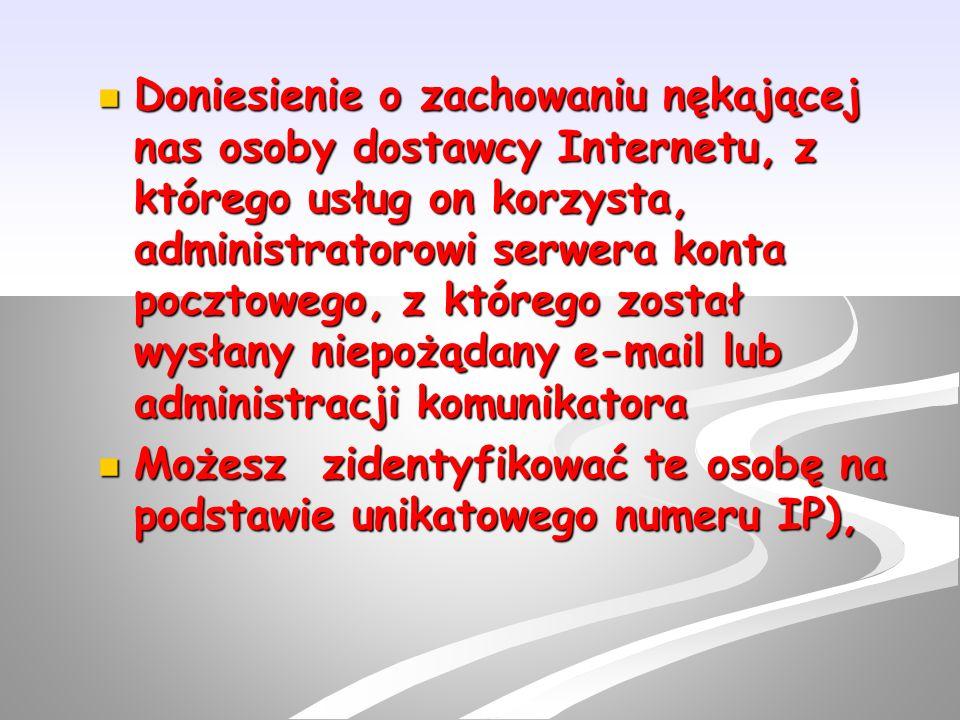 Doniesienie o zachowaniu nękającej nas osoby dostawcy Internetu, z którego usług on korzysta, administratorowi serwera konta pocztowego, z którego został wysłany niepożądany e-mail lub administracji komunikatora