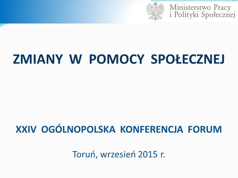 ZMIANY W POMOCY SPOŁECZNEJ XXIV OGÓLNOPOLSKA KONFERENCJA FORUM Toruń, wrzesień 2015 r.