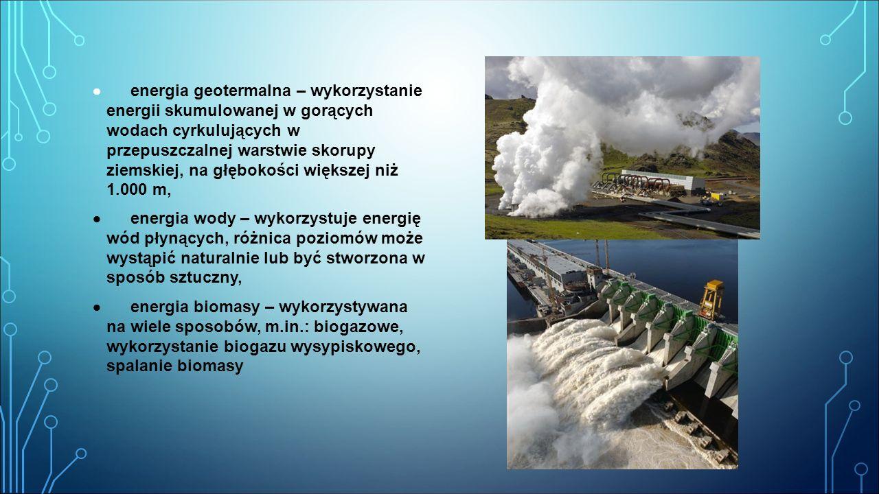 · energia geotermalna – wykorzystanie energii skumulowanej w gorących wodach cyrkulujących w przepuszczalnej warstwie skorupy ziemskiej, na głębokości większej niż 1.000 m,