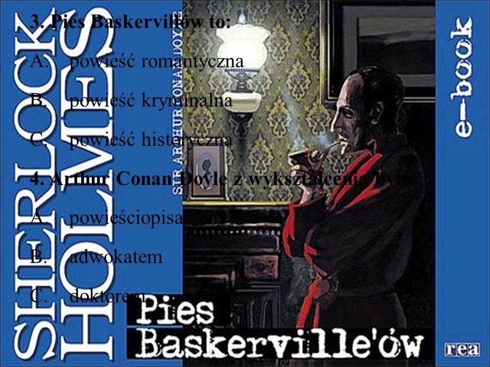 3. Pies Baskervillów to: powieść romantyczna. powieść kryminalna. powieść historyczna. 4. Arthur Conan Doyle z wykształcenia był: