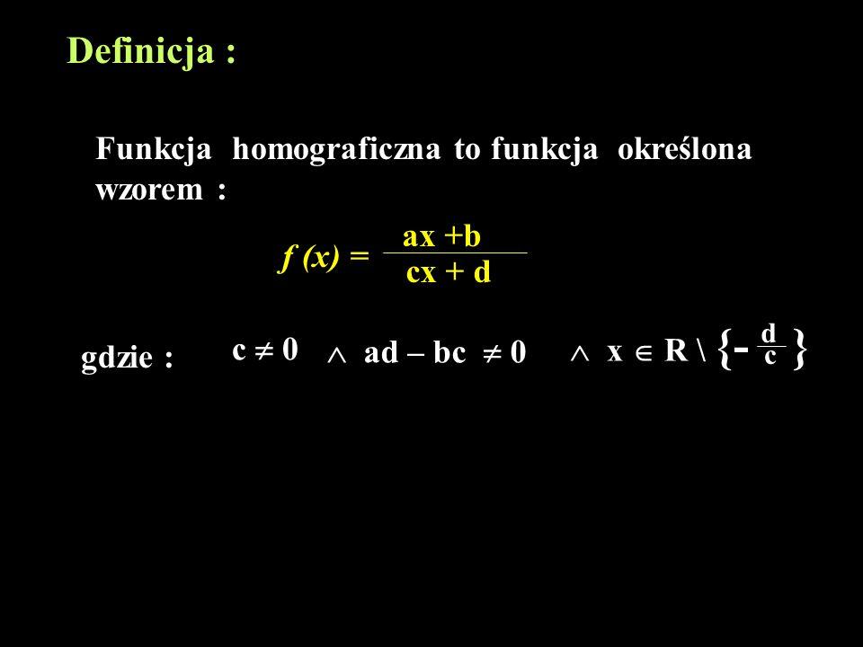 Definicja : Funkcja homograficzna to funkcja określona wzorem : ax +b