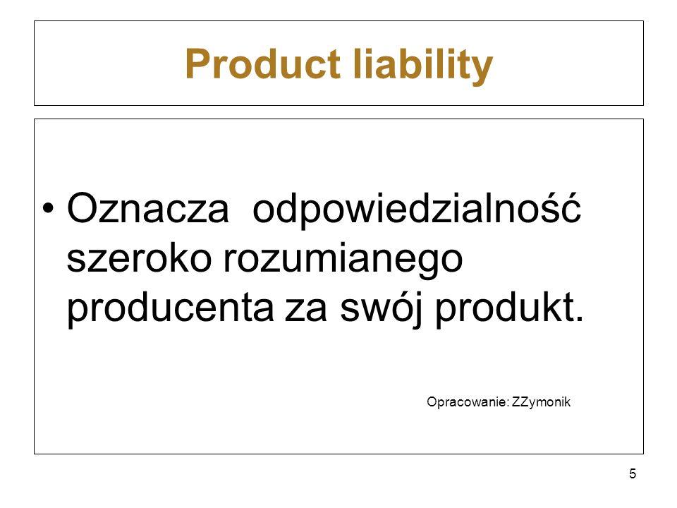 Product liability Oznacza odpowiedzialność szeroko rozumianego producenta za swój produkt.