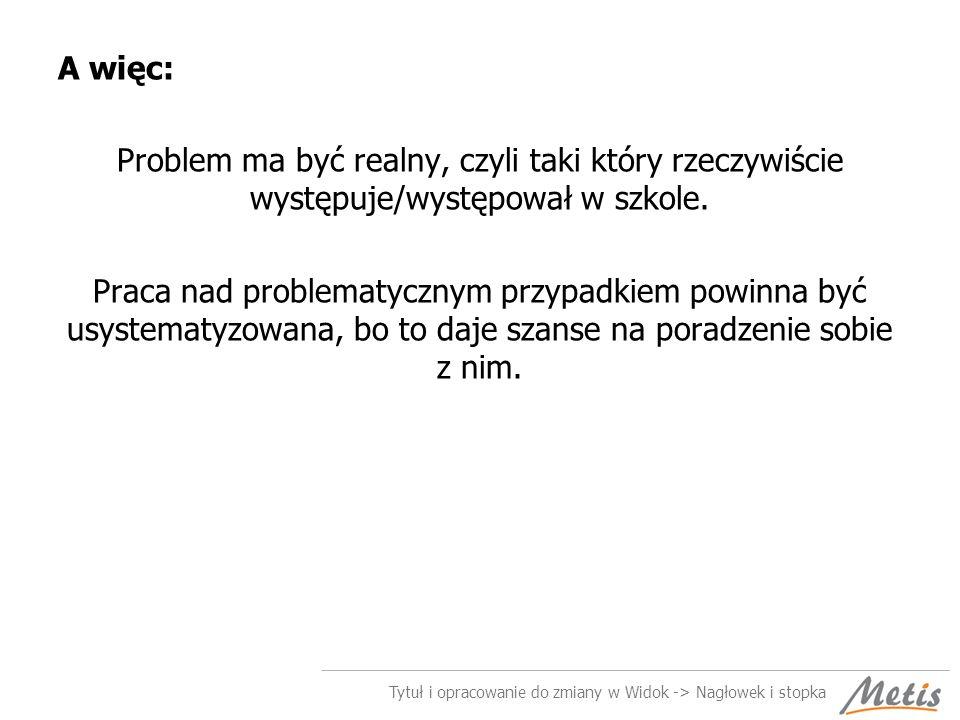 A więc: Problem ma być realny, czyli taki który rzeczywiście występuje/występował w szkole.
