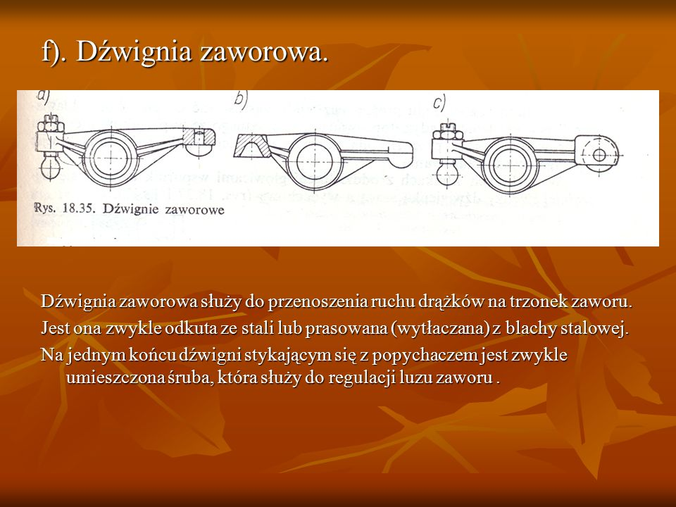 f). Dźwignia zaworowa. Dźwignia zaworowa służy do przenoszenia ruchu drążków na trzonek zaworu.