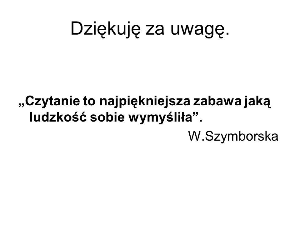 """Dziękuję za uwagę. """"Czytanie to najpiękniejsza zabawa jaką ludzkość sobie wymyśliła . W.Szymborska"""