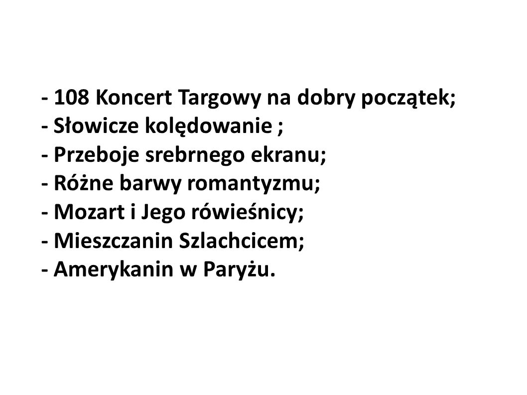 - 108 Koncert Targowy na dobry początek; - Słowicze kolędowanie ; - Przeboje srebrnego ekranu; - Różne barwy romantyzmu; - Mozart i Jego rówieśnicy; - Mieszczanin Szlachcicem; - Amerykanin w Paryżu.