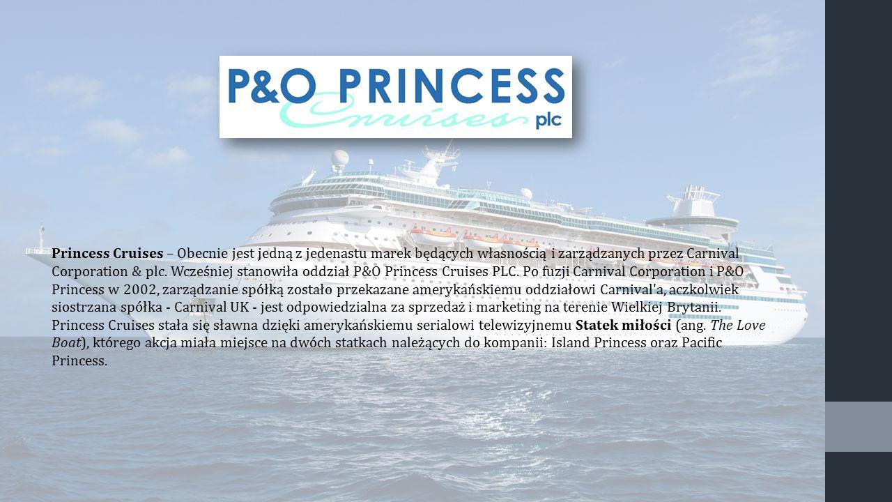 Princess Cruises – Obecnie jest jedną z jedenastu marek będących własnością i zarządzanych przez Carnival Corporation & plc. Wcześniej stanowiła oddział P&O Princess Cruises PLC. Po fuzji Carnival Corporation i P&O Princess w 2002, zarządzanie spółką zostało przekazane amerykańskiemu oddziałowi Carnival a, aczkolwiek siostrzana spółka - Carnival UK - jest odpowiedzialna za sprzedaż i marketing na terenie Wielkiej Brytanii.