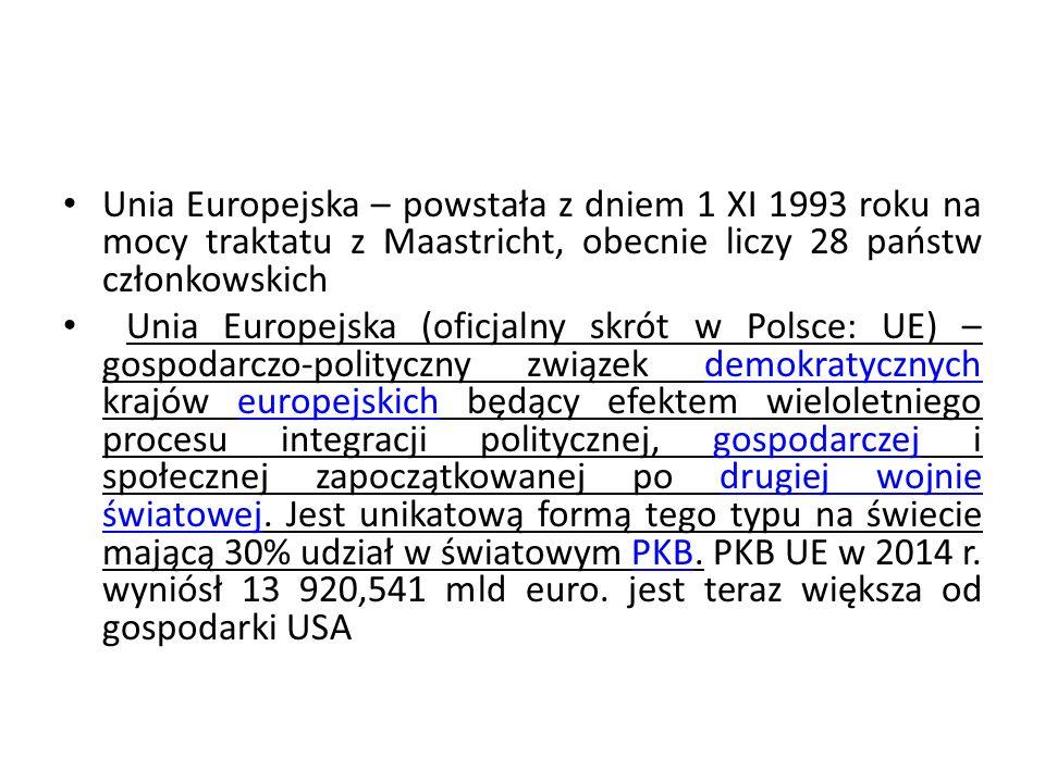 Unia Europejska – powstała z dniem 1 XI 1993 roku na mocy traktatu z Maastricht, obecnie liczy 28 państw członkowskich