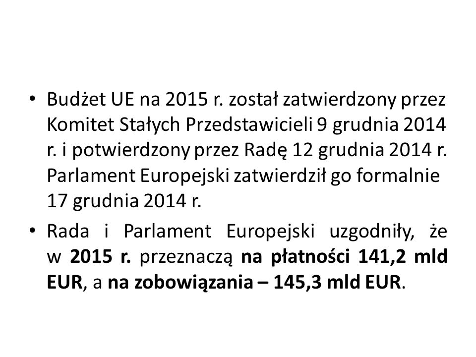 Budżet UE na 2015 r. został zatwierdzony przez Komitet Stałych Przedstawicieli 9 grudnia 2014 r. i potwierdzony przez Radę 12 grudnia 2014 r. Parlament Europejski zatwierdził go formalnie 17 grudnia 2014 r.