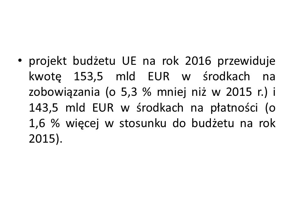 projekt budżetu UE na rok 2016 przewiduje kwotę 153,5 mld EUR w środkach na zobowiązania (o 5,3 % mniej niż w 2015 r.) i 143,5 mld EUR w środkach na płatności (o 1,6 % więcej w stosunku do budżetu na rok 2015).
