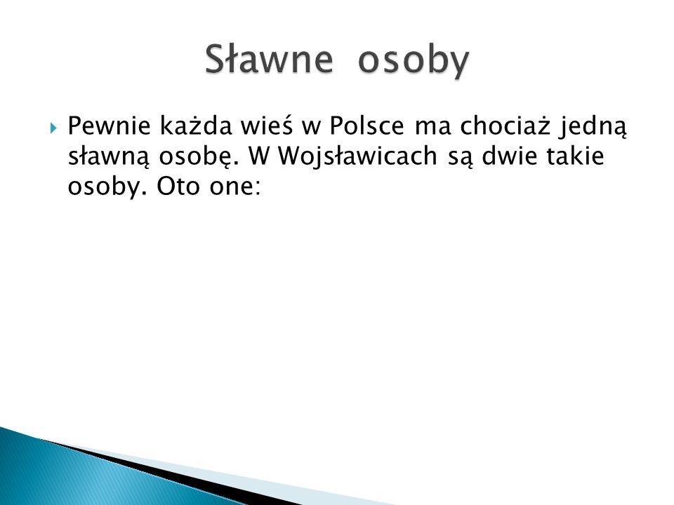 Sławne osoby Pewnie każda wieś w Polsce ma chociaż jedną sławną osobę.