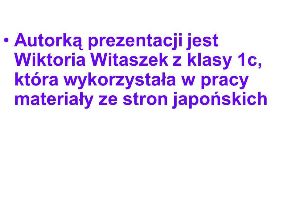 Autorką prezentacji jest Wiktoria Witaszek z klasy 1c, która wykorzystała w pracy materiały ze stron japońskich