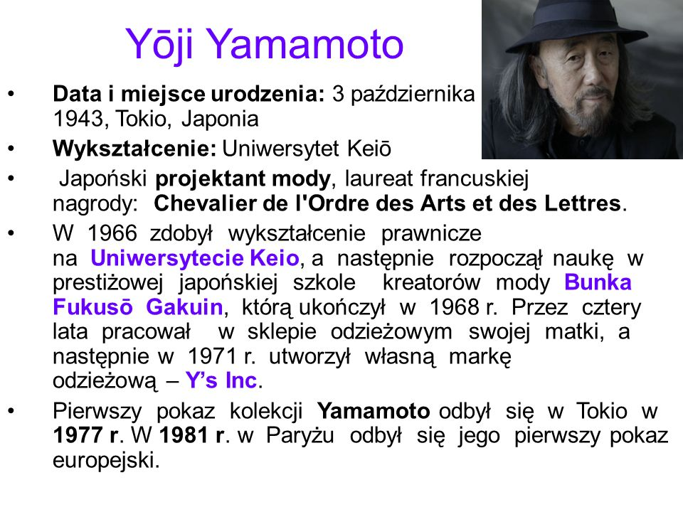 Yōji Yamamoto Data i miejsce urodzenia: 3 października 1943, Tokio, Japonia. Wykształcenie: Uniwersytet Keiō.