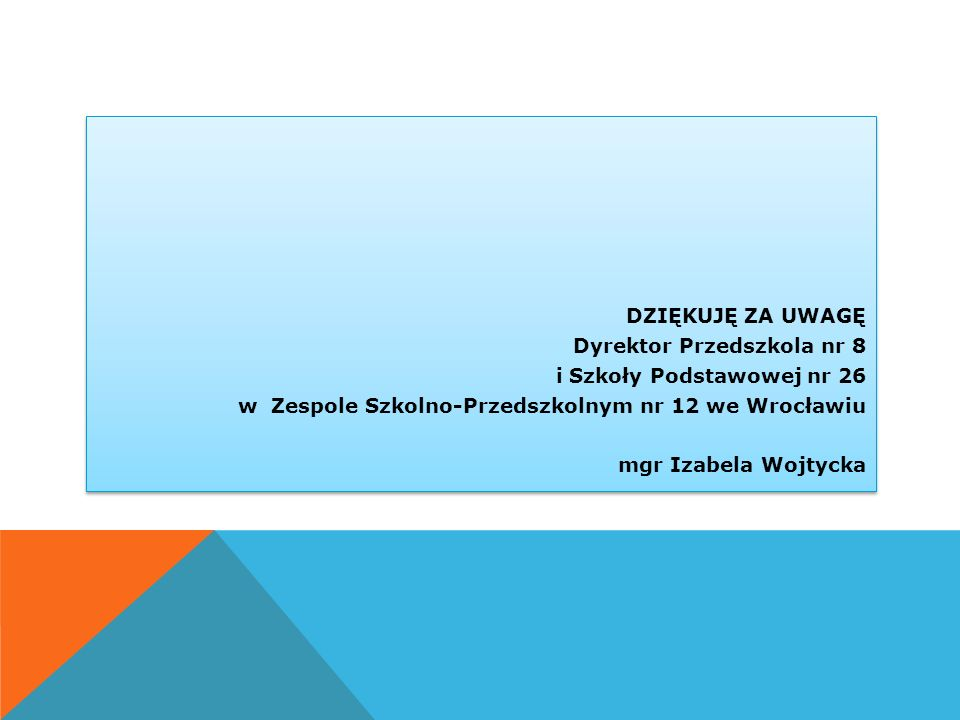 . DZIĘKUJĘ ZA UWAGĘ Dyrektor Przedszkola nr 8 i Szkoły Podstawowej nr 26 w Zespole Szkolno-Przedszkolnym nr 12 we Wrocławiu mgr Izabela Wojtycka