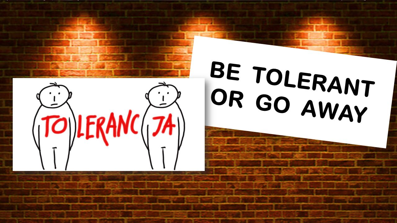 BE TOLERANT OR GO AWAY