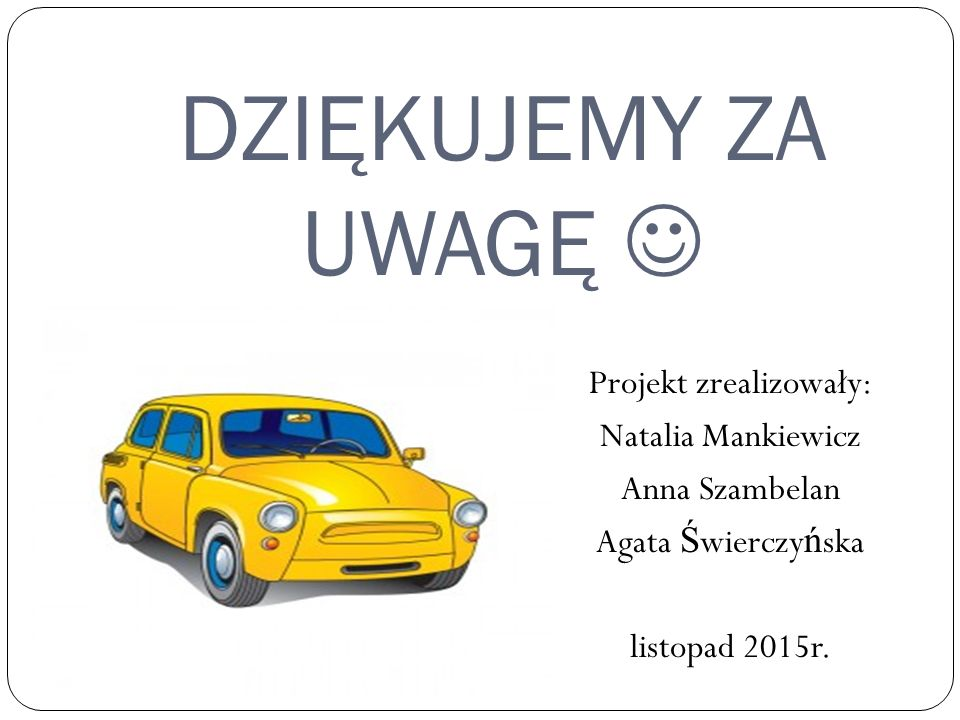 DZIĘKUJEMY ZA UWAGĘ  Projekt zrealizowały: Natalia Mankiewicz Anna Szambelan Agata Świerczyńska listopad 2015r.