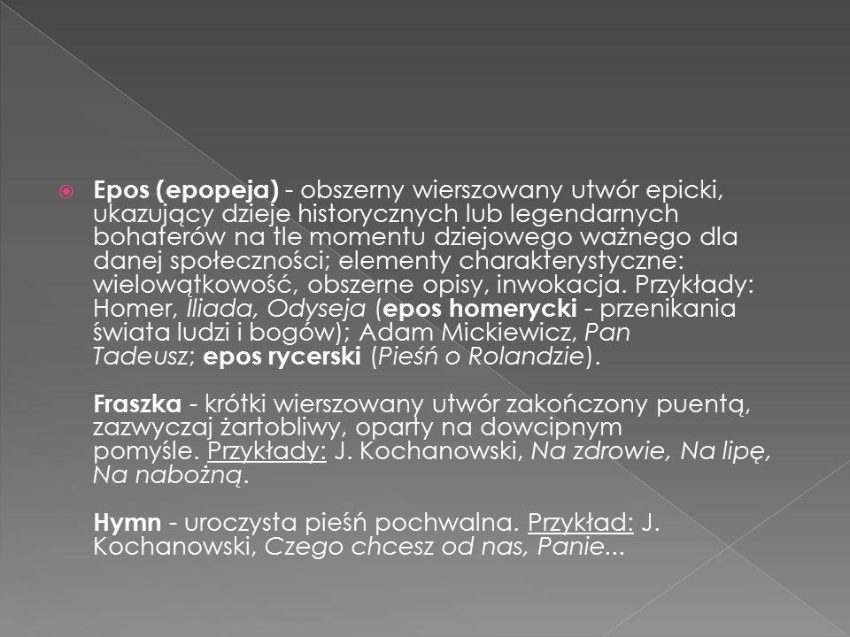 Epos (epopeja) - obszerny wierszowany utwór epicki, ukazujący dzieje historycznych lub legendarnych bohaterów na tle momentu dziejowego ważnego dla danej społeczności; elementy charakterystyczne: wielowątkowość, obszerne opisy, inwokacja.