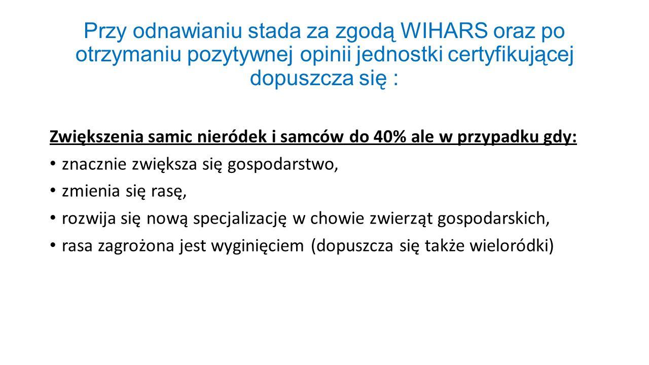 Przy odnawianiu stada za zgodą WIHARS oraz po otrzymaniu pozytywnej opinii jednostki certyfikującej dopuszcza się :