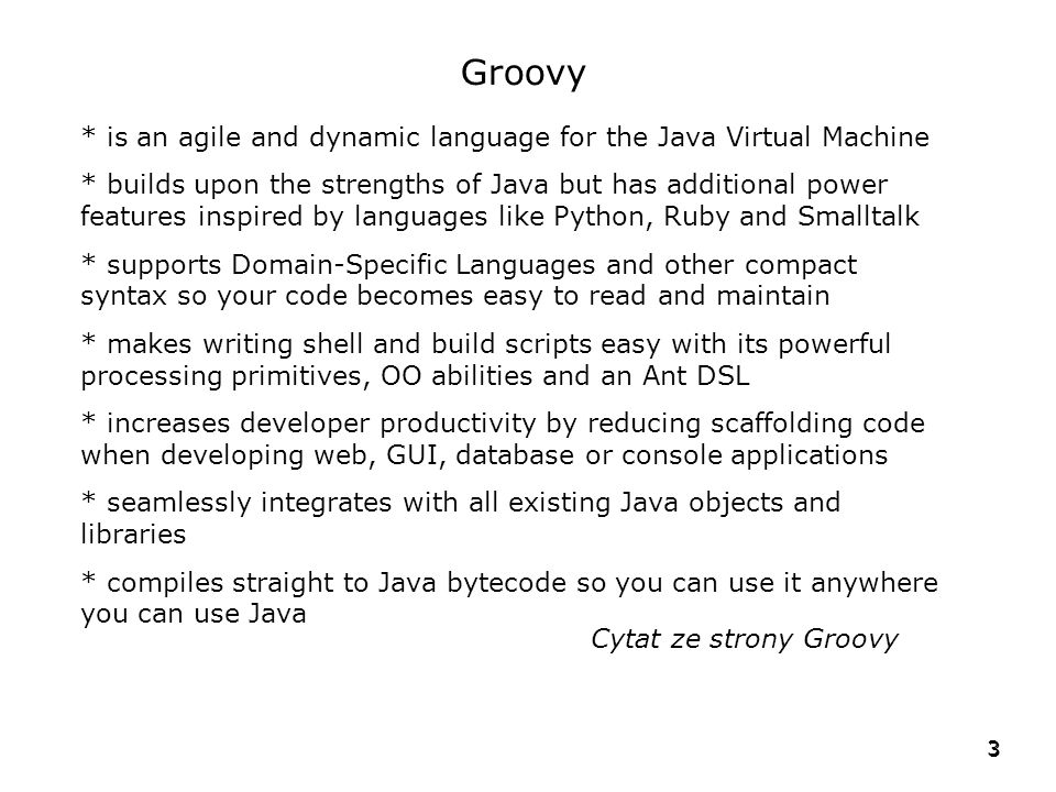 Groovy * is an agile and dynamic language for the Java Virtual Machine