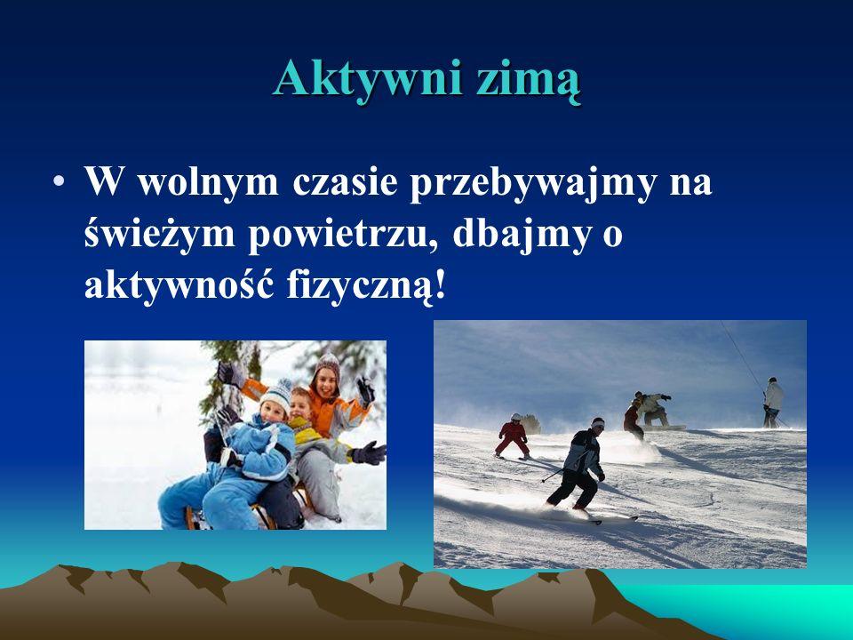 Aktywni zimą W wolnym czasie przebywajmy na świeżym powietrzu, dbajmy o aktywność fizyczną!