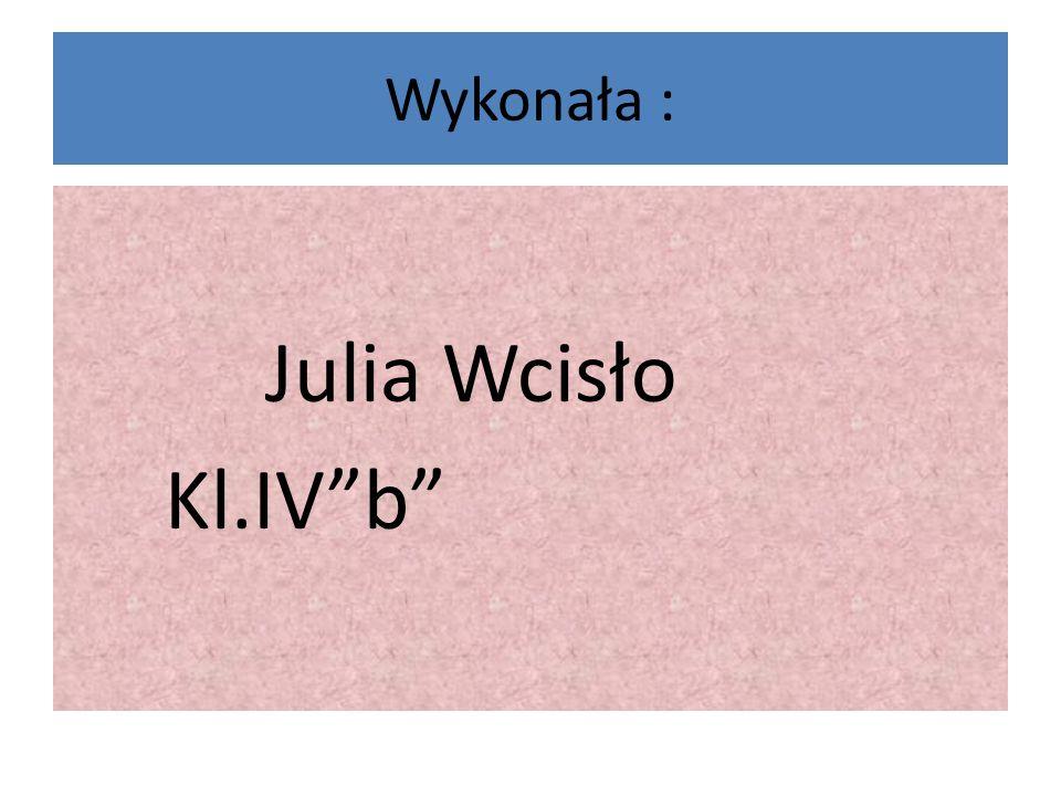 Wykonała : Julia Wcisło Kl.IV b