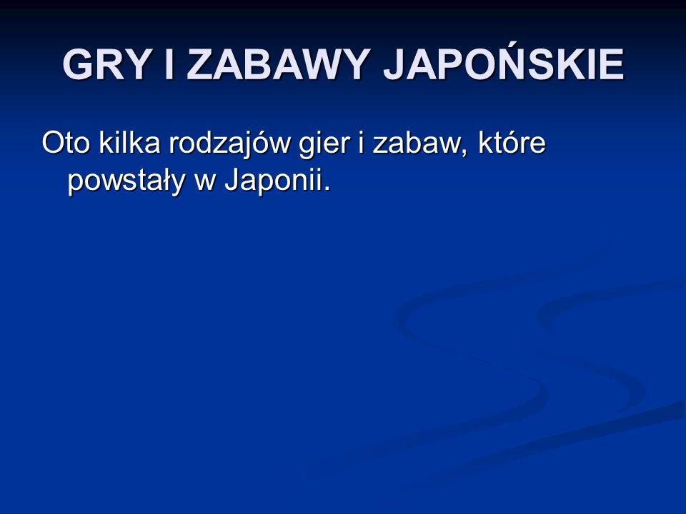 GRY I ZABAWY JAPOŃSKIE Oto kilka rodzajów gier i zabaw, które powstały w Japonii.