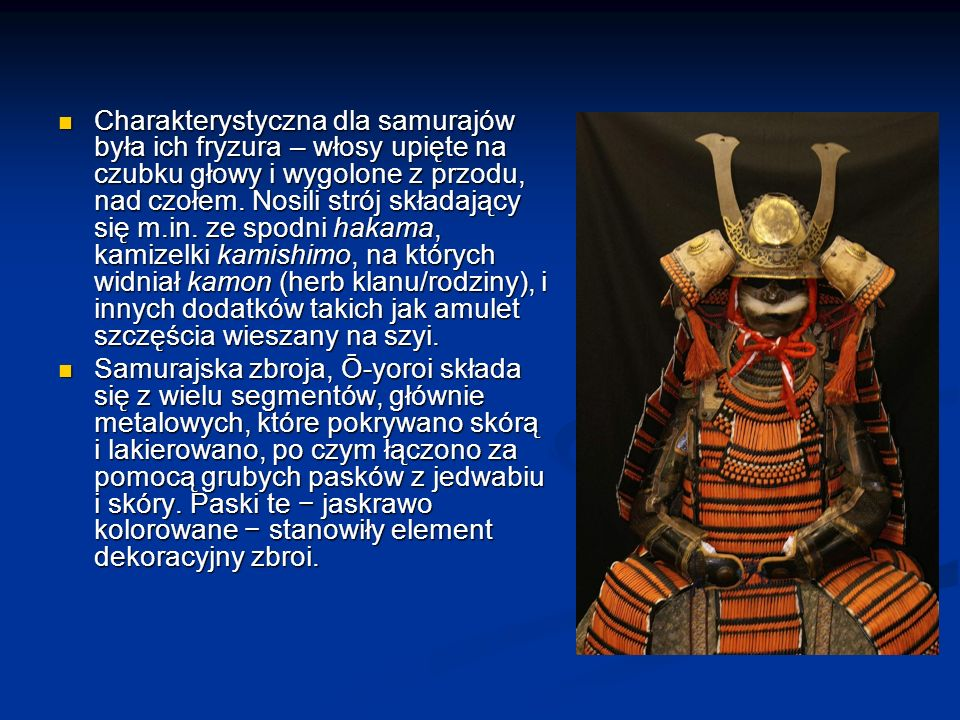 Charakterystyczna dla samurajów była ich fryzura – włosy upięte na czubku głowy i wygolone z przodu, nad czołem. Nosili strój składający się m.in. ze spodni hakama, kamizelki kamishimo, na których widniał kamon (herb klanu/rodziny), i innych dodatków takich jak amulet szczęścia wieszany na szyi.