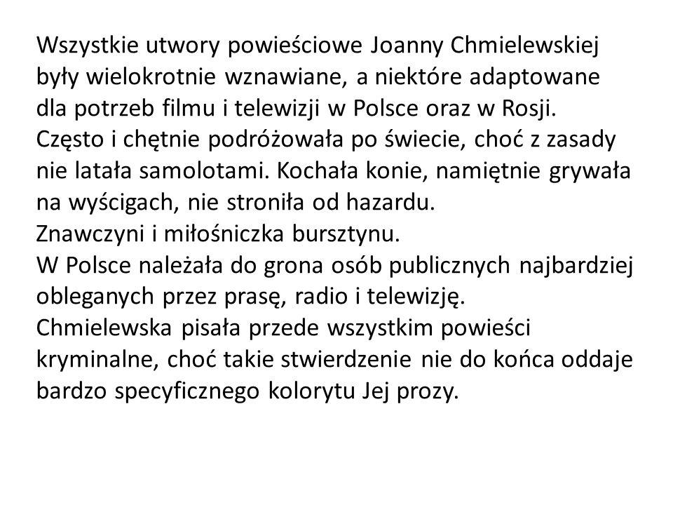 Wszystkie utwory powieściowe Joanny Chmielewskiej były wielokrotnie wznawiane, a niektóre adaptowane dla potrzeb filmu i telewizji w Polsce oraz w Rosji. Często i chętnie podróżowała po świecie, choć z zasady nie latała samolotami. Kochała konie, namiętnie grywała na wyścigach, nie stroniła od hazardu.
