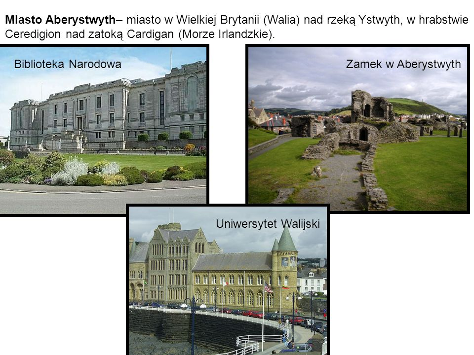 Miasto Aberystwyth– miasto w Wielkiej Brytanii (Walia) nad rzeką Ystwyth, w hrabstwie Ceredigion nad zatoką Cardigan (Morze Irlandzkie).