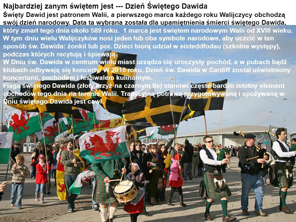 Najbardziej zanym świętem jest --- Dzień Świętego Dawida Święty Dawid jest patronem Walii, a pierwszego marca każdego roku Walijczycy obchodzą swój dzień narodowy. Data ta wybrana została dla upamiętnienia śmierci świętego Dawida, który zmarł tego dnia około 589 roku. 1 marca jest świętem narodowym Walii od XVIII wieku.