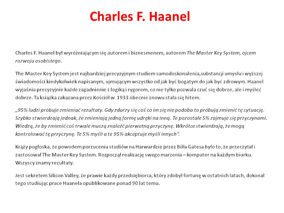 Charles F. Haanel Charles F. Haanel był wyróżniającym się autorem i biznesmenem, autorem The Master Key System, ojcem rozwoju osobistego.
