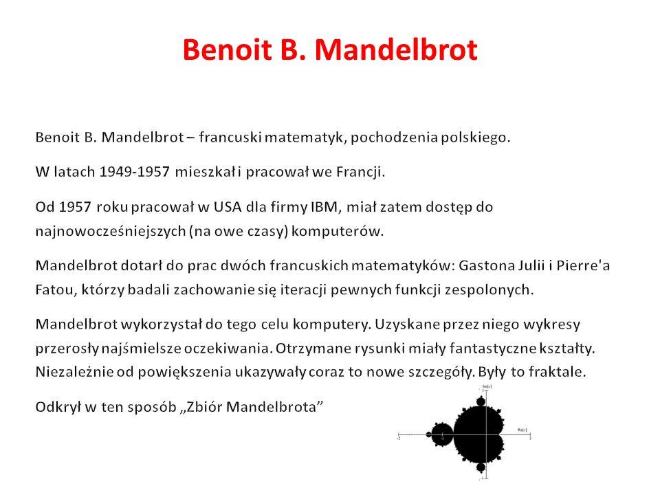 Benoit B. Mandelbrot Benoit B. Mandelbrot – francuski matematyk, pochodzenia polskiego. W latach 1949-1957 mieszkał i pracował we Francji.