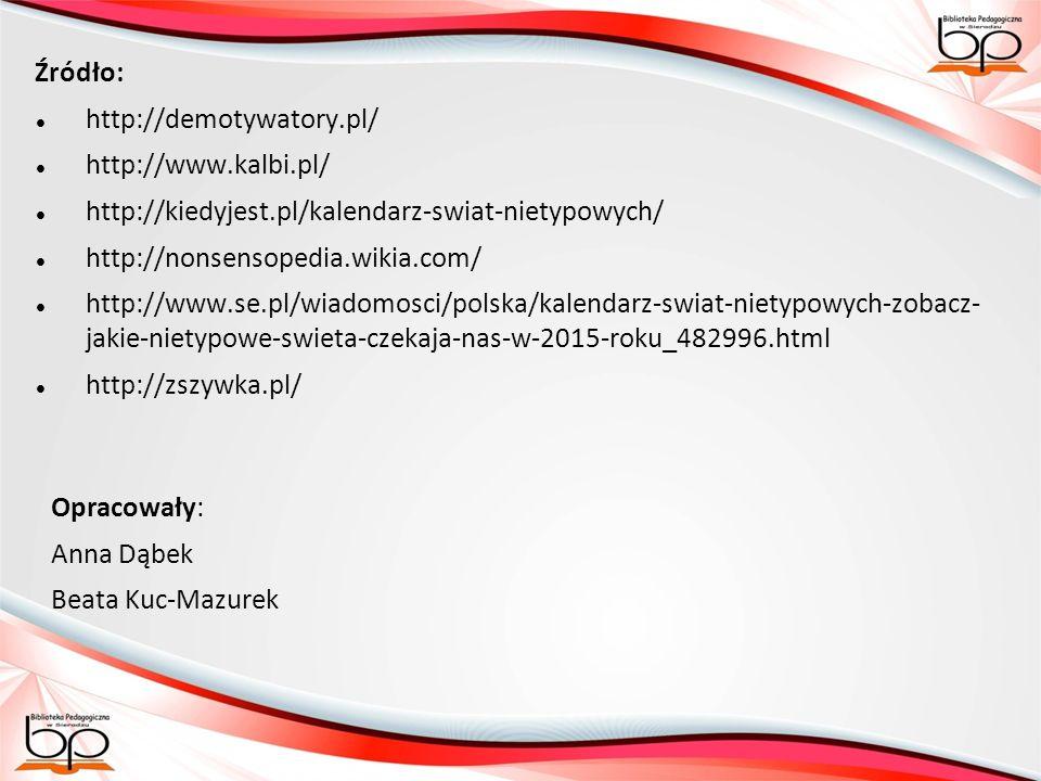 Źródło: http://demotywatory.pl/ http://www.kalbi.pl/ http://kiedyjest.pl/kalendarz-swiat-nietypowych/