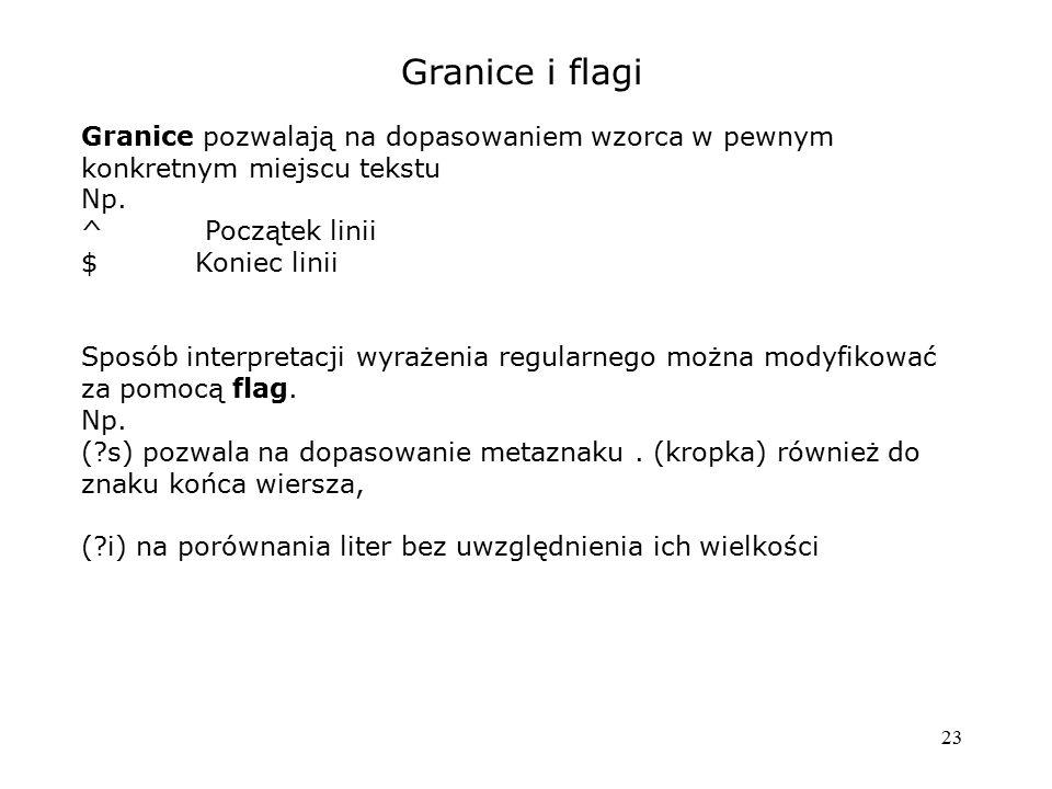 Granice i flagi Granice pozwalają na dopasowaniem wzorca w pewnym konkretnym miejscu tekstu. Np. ^ Początek linii.