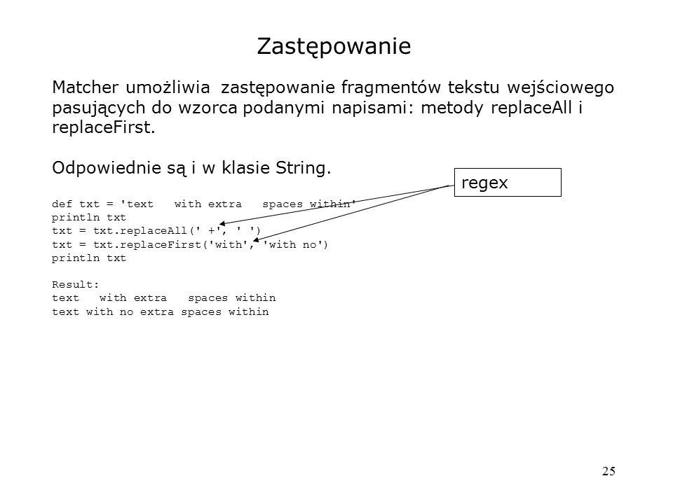 Zastępowanie Matcher umożliwia zastępowanie fragmentów tekstu wejściowego pasujących do wzorca podanymi napisami: metody replaceAll i replaceFirst.