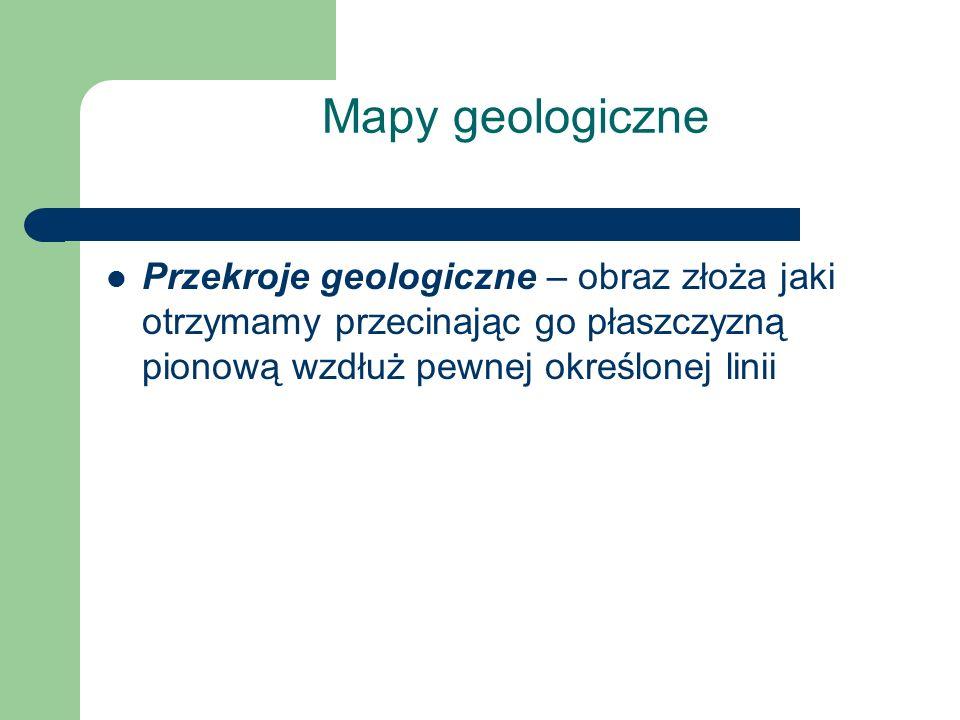 Mapy geologiczne Przekroje geologiczne – obraz złoża jaki otrzymamy przecinając go płaszczyzną pionową wzdłuż pewnej określonej linii.