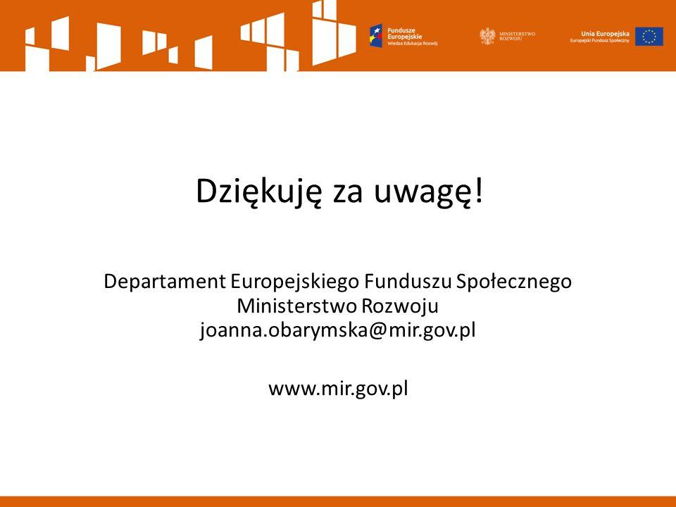 Dziękuję za uwagę! Departament Europejskiego Funduszu Społecznego Ministerstwo Rozwoju joanna.obarymska@mir.gov.pl.