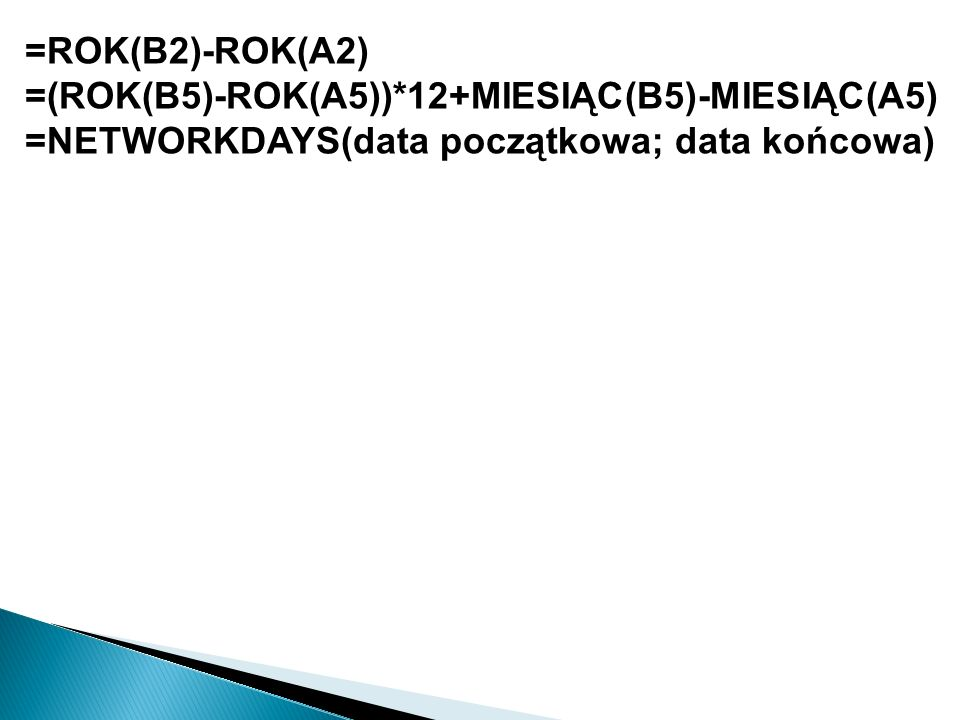 =ROK(B2)-ROK(A2) =(ROK(B5)-ROK(A5))*12+MIESIĄC(B5)-MIESIĄC(A5) =NETWORKDAYS(data początkowa; data końcowa)