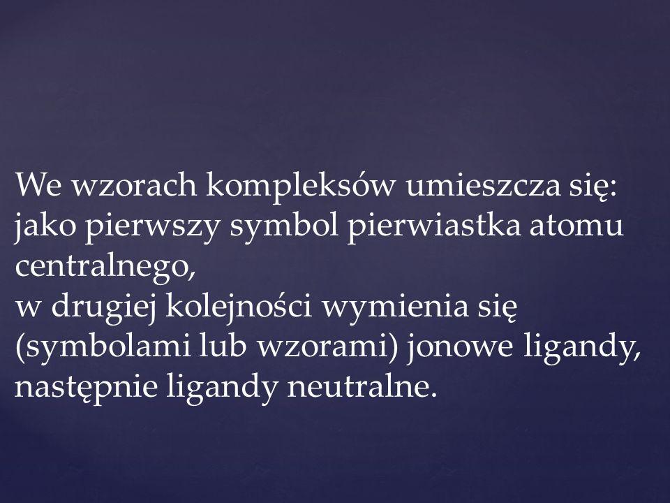 We wzorach kompleksów umieszcza się: jako pierwszy symbol pierwiastka atomu centralnego, w drugiej kolejności wymienia się (symbolami lub wzorami) jonowe ligandy, następnie ligandy neutralne.